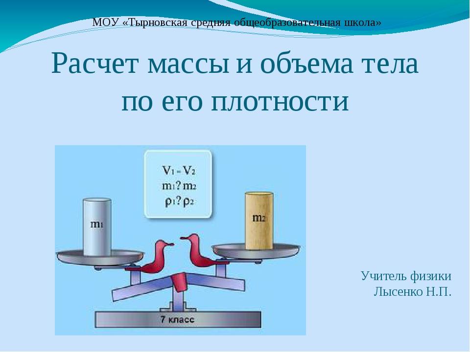 Расчет массы и объема тела по его плотности Учитель физики Лысенко Н.П. МОУ...