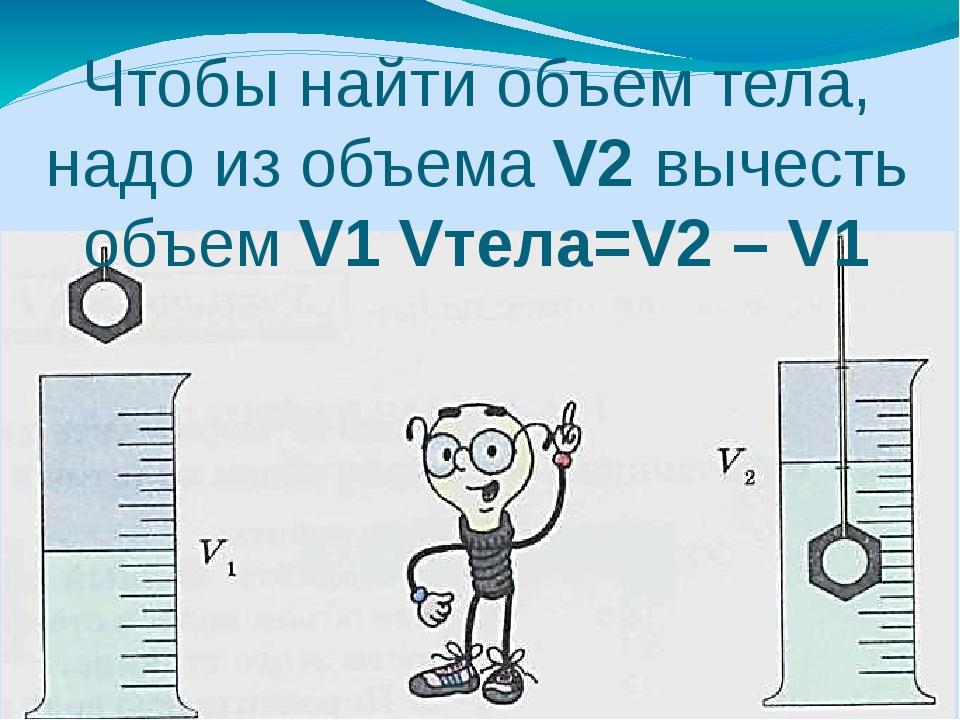 Чтобы найти объем тела, надо из объема V2 вычесть объем V1 Vтела=V2 – V1