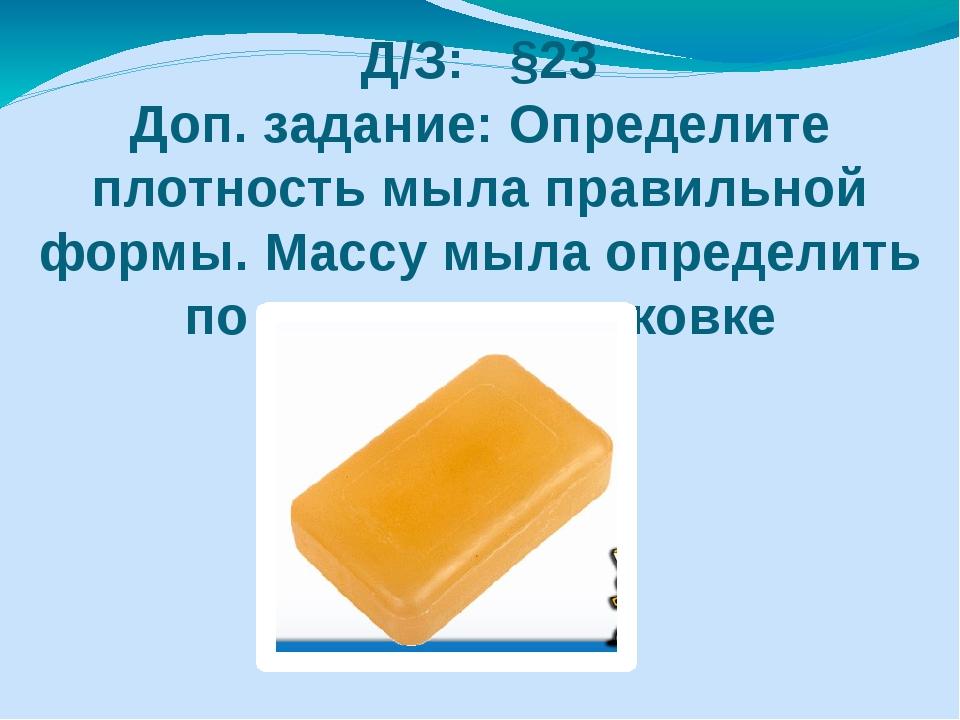 Д/З: §23 Доп. задание: Определите плотность мыла правильной формы. Массу мыла...