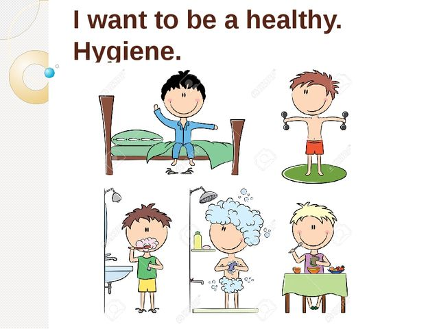 I want to be a healthy. Hygiene.