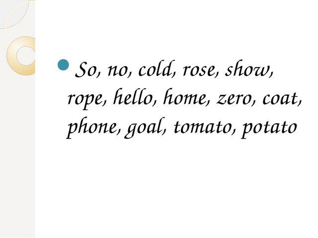 So, no, cold, rose, show, rope, hello, home, zero, coat, phone, goal, tomato...