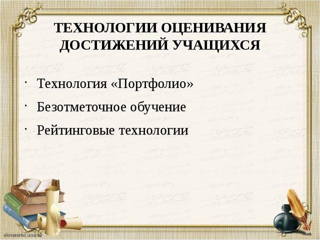 ТЕХНОЛОГИИ ОЦЕНИВАНИЯ ДОСТИЖЕНИЙ УЧАЩИХСЯ Технология «Портфолио» Безотметочно...