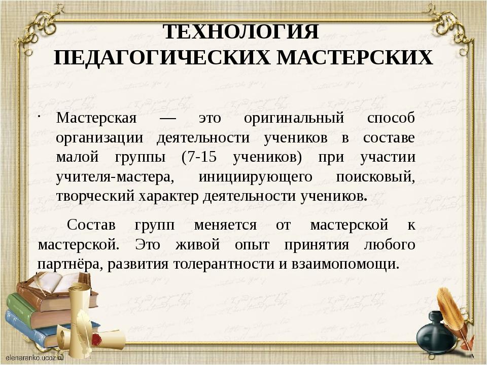 ТЕХНОЛОГИЯ ПЕДАГОГИЧЕСКИХ МАСТЕРСКИХ Мастерская — это оригинальный способ орг...