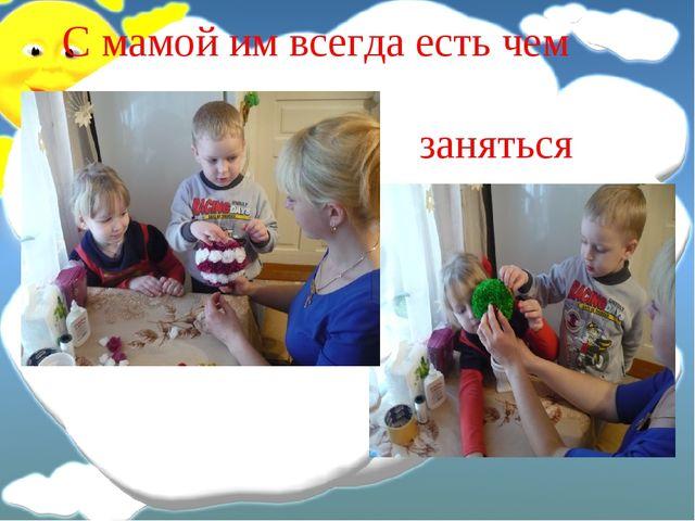 С мамой им всегда есть чем заняться