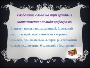 Разделите слова на три группы в зависимости от вида орфограмм В..негрет, пред