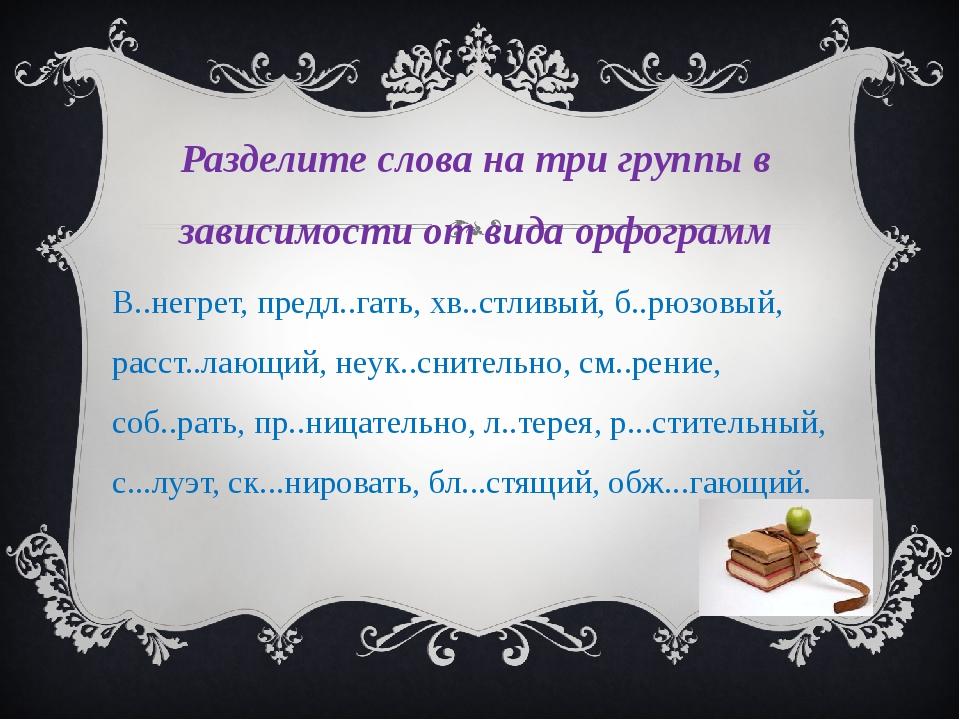Разделите слова на три группы в зависимости от вида орфограмм В..негрет, пред...