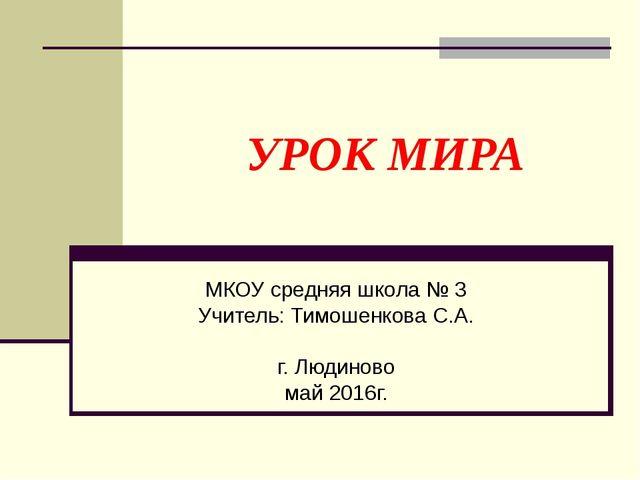 УРОК МИРА МКОУ средняя школа № 3 Учитель: Тимошенкова С.А. г. Людиново май 2...