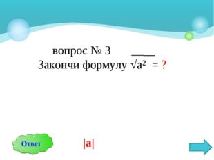 вопрос № 3 __ Закончи формулу √а² = ? |а|