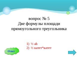 вопрос № 5 Две формулы площади прямоугольного треугольника ½ аh ½ катет*катет