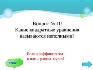 Вопрос № 10 Какие квадратные уравнения называются неполными? Если коэффициент