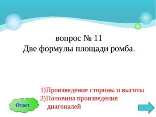 вопрос № 11 Две формулы площади ромба. 1)Произведение стороны и высоты 2)Поло