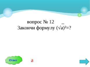 вопрос № 12 _ Закончи формулу (√а)²=? а