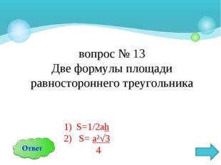 вопрос № 13 Две формулы площади равностороннего треугольника S=1/2аh S= a²√3 4
