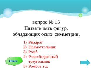 вопрос № 15 Назвать пять фигур, обладающих осью симметрии. Квадрат Прямоуголь