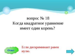 вопрос № 18 Когда квадратное уравнение имеет один корень? Если дискриминант р