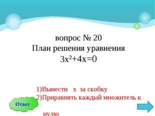 вопрос № 20 План решения уравнения 3х²+4х=0 1)Вынести х за скобку 2)Приравнят