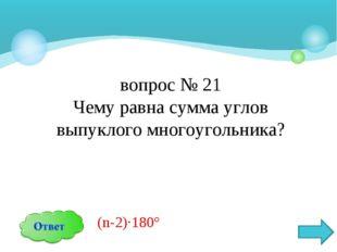 вопрос № 21 Чему равна сумма углов выпуклого многоугольника? (n-2)∙180°