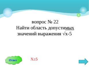 вопрос № 22 Найти область допустимых значений выражения √х-5 Х≥5