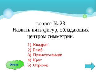 вопрос № 23 Назвать пять фигур, обладающих центром симметрии. Квадрат Ромб Пр
