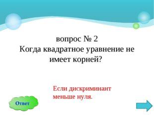 вопрос № 2 Когда квадратное уравнение не имеет корней? Если дискриминант мень