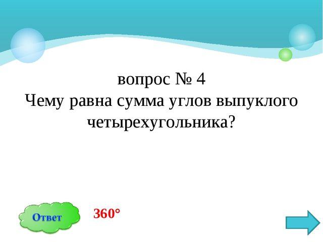 вопрос № 4 Чему равна сумма углов выпуклого четырехугольника? 360°