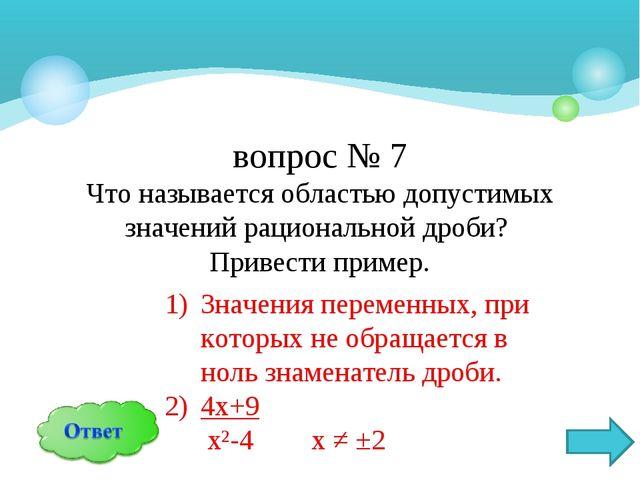 вопрос № 7 Что называется областью допустимых значений рациональной дроби? Пр...