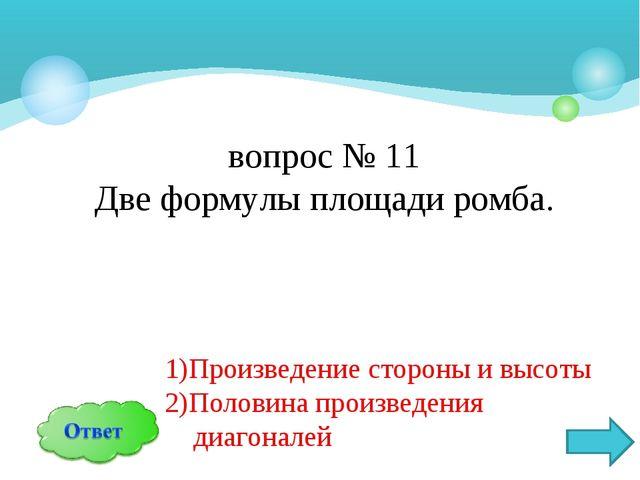вопрос № 11 Две формулы площади ромба. 1)Произведение стороны и высоты 2)Поло...