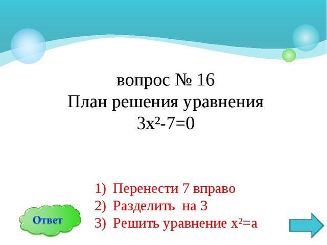 вопрос № 16 План решения уравнения 3х²-7=0 Перенести 7 вправо Разделить на 3...