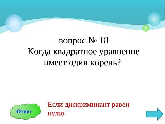 вопрос № 18 Когда квадратное уравнение имеет один корень? Если дискриминант р...