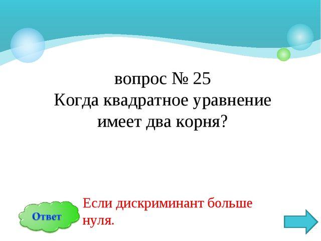 вопрос № 25 Когда квадратное уравнение имеет два корня? Если дискриминант бол...