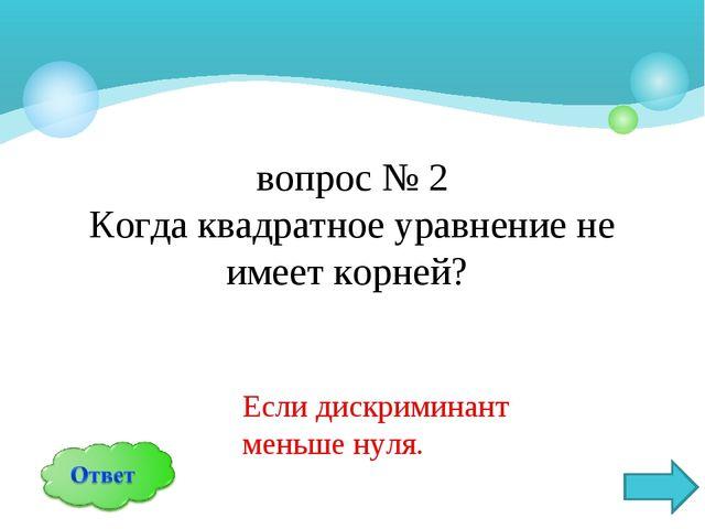 вопрос № 2 Когда квадратное уравнение не имеет корней? Если дискриминант мень...