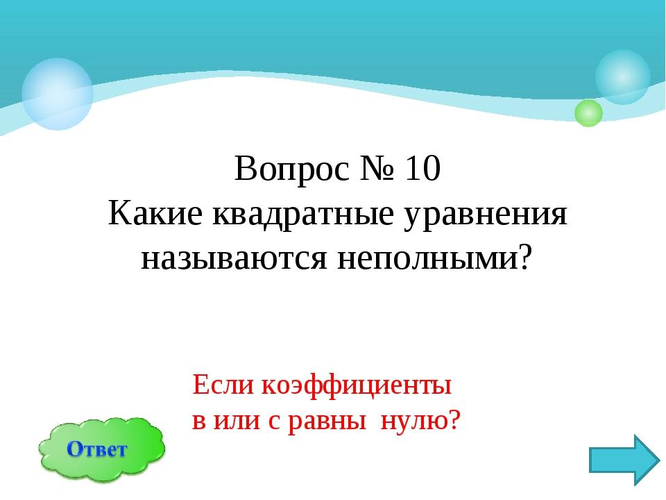 Вопрос № 10 Какие квадратные уравнения называются неполными? Если коэффициент...