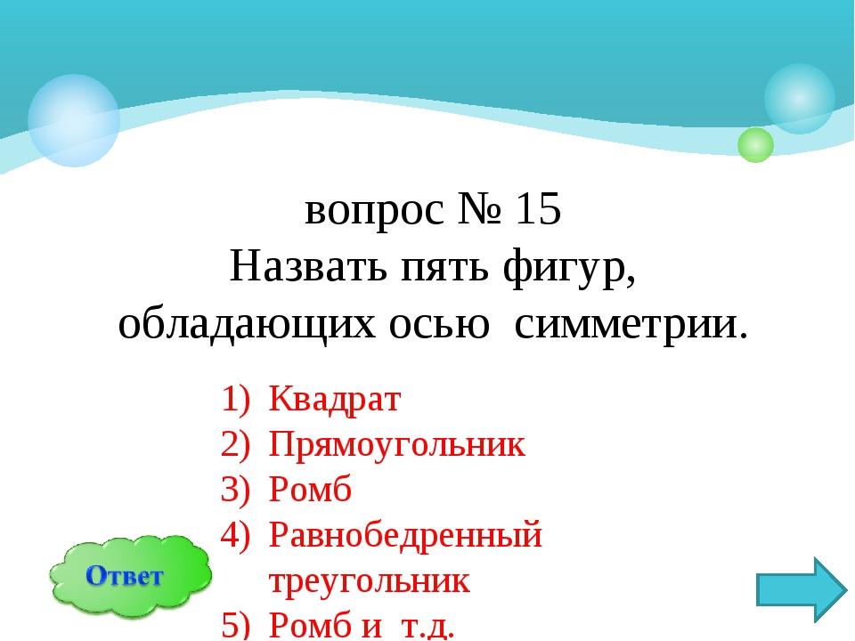 вопрос № 15 Назвать пять фигур, обладающих осью симметрии. Квадрат Прямоуголь...