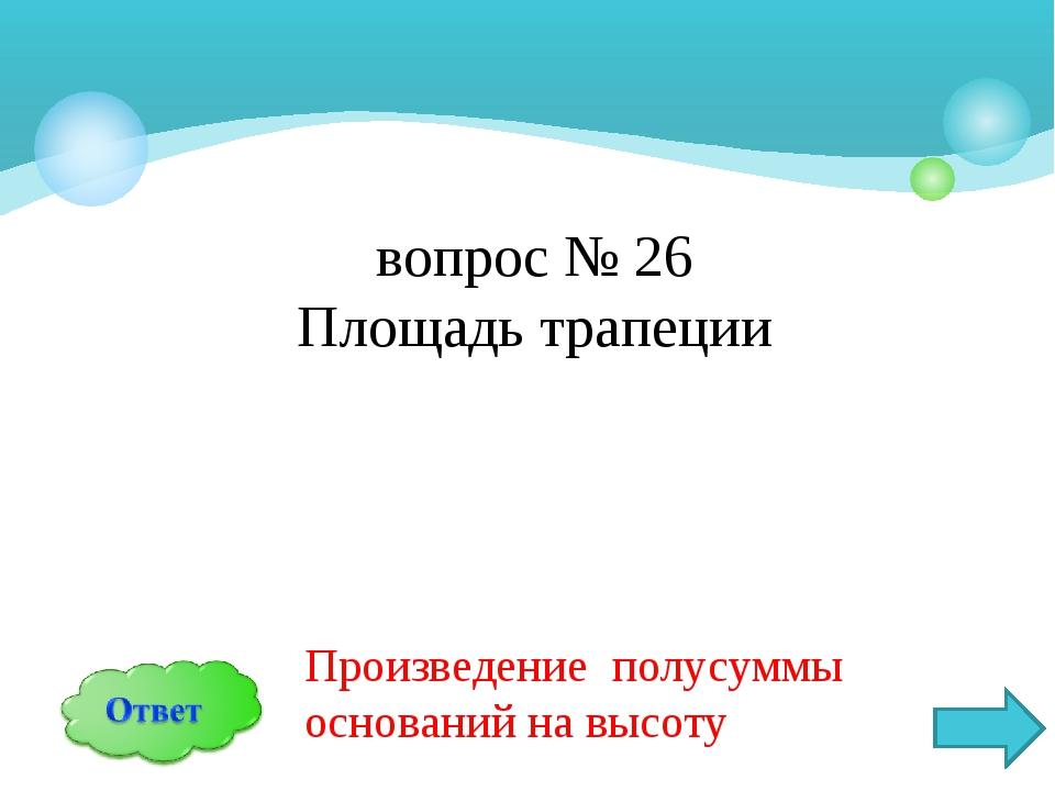 вопрос № 26 Площадь трапеции Произведение полусуммы оснований на высоту