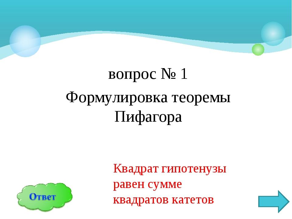вопрос № 1 Формулировка теоремы Пифагора Квадрат гипотенузы равен сумме квадр...