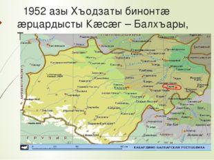 1952 азы Хъодзаты бинонтæ æрцардысты Кæсæг – Балхъары, Терекы.