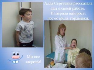 Алла Сергеевна рассказала нам о своей работе. Измерила нам рост, посмотрела г