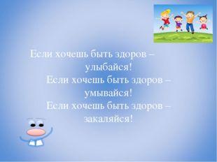 Если хочешь быть здоров – улыбайся! Если хочешь быть здоров – умывайся! Если