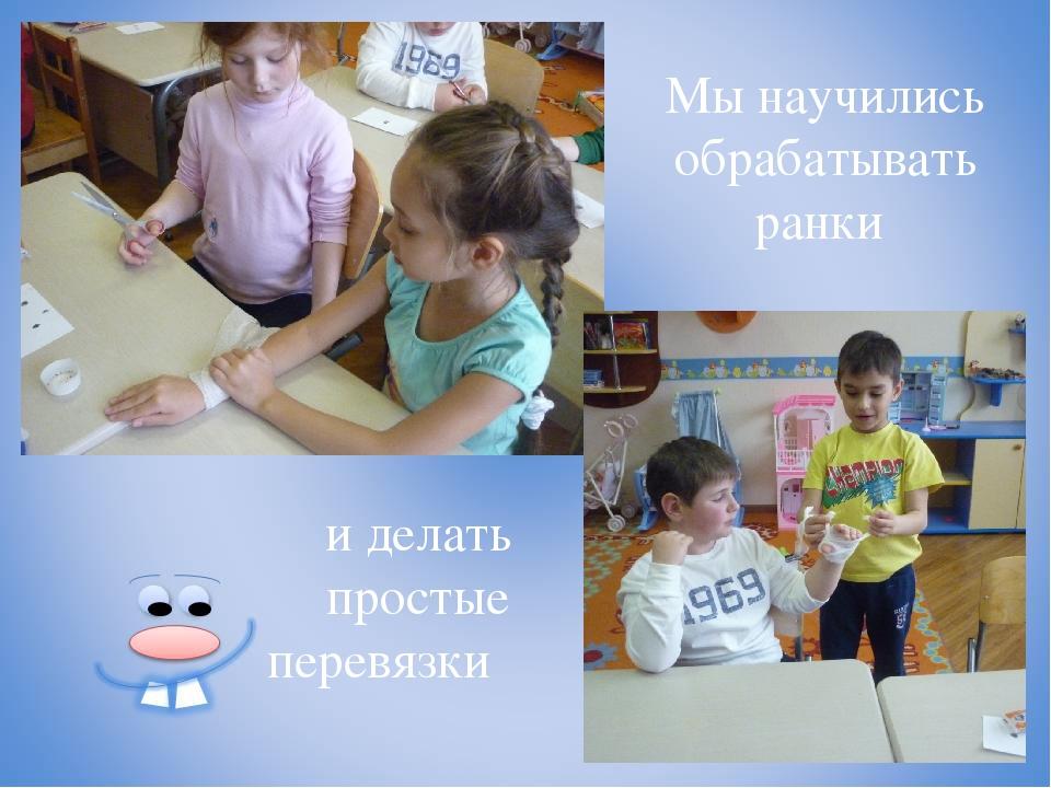 Мы научились обрабатывать ранки и делать простые перевязки