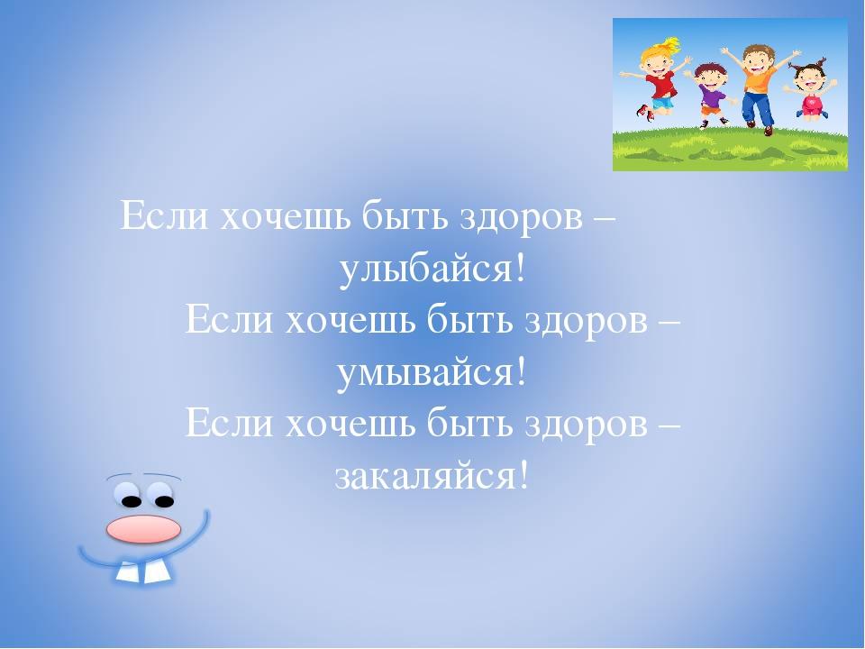 Если хочешь быть здоров – улыбайся! Если хочешь быть здоров – умывайся! Если...