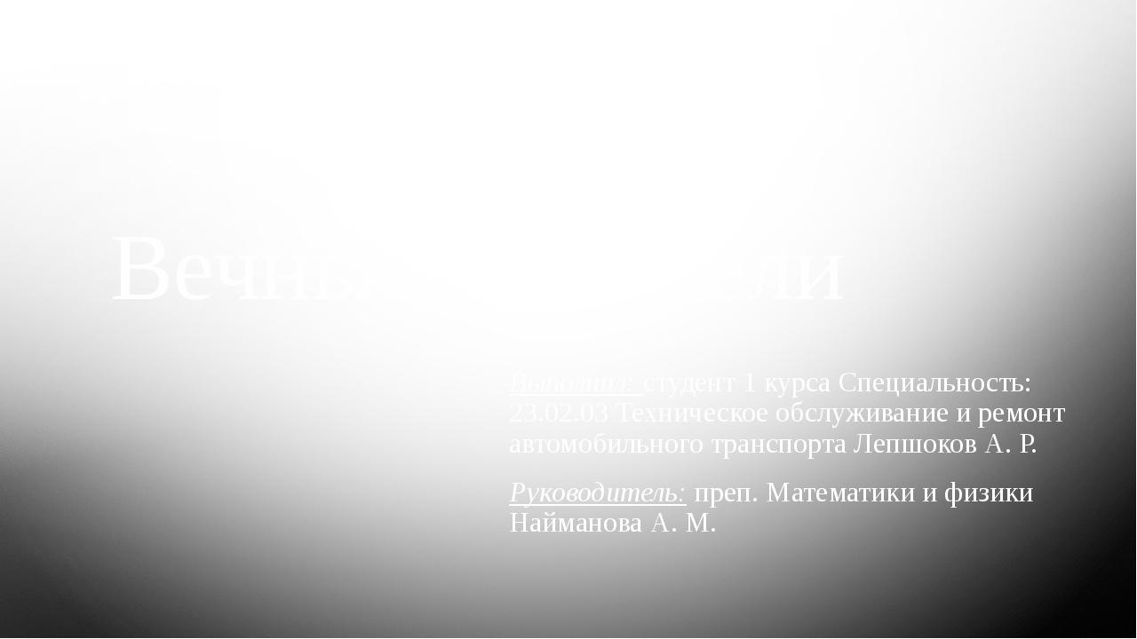 Вечные двигатели Выполнил: студент 1 курса Специальность: 23.02.03 Техническо...