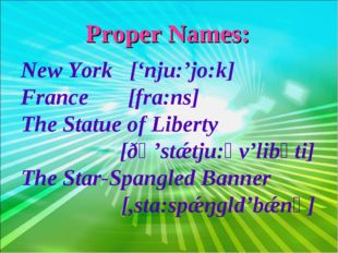 Proper Names: New York ['nju:'jo:k] France [fra:ns] The Statue of Liberty [ðә