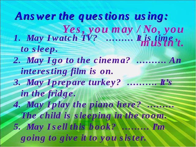 1. May I watch TV? ……… It is time to sleep. 2. May I go to the cinema? ………. A...