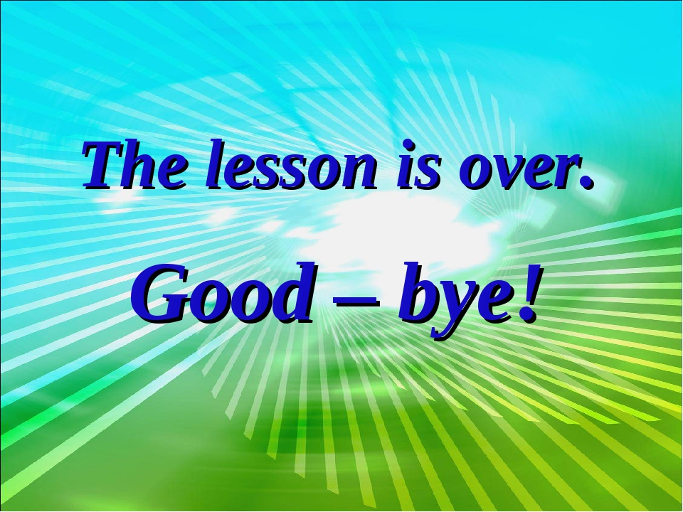The lesson is over. Good – bye!