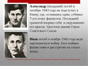 Александр (младший) погиб в октябре 1943 года на подступах к Киеву, где, оста