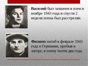 Василий был захвачен в плен в ноябре 1943 года и спустя 2 недели плена был ра