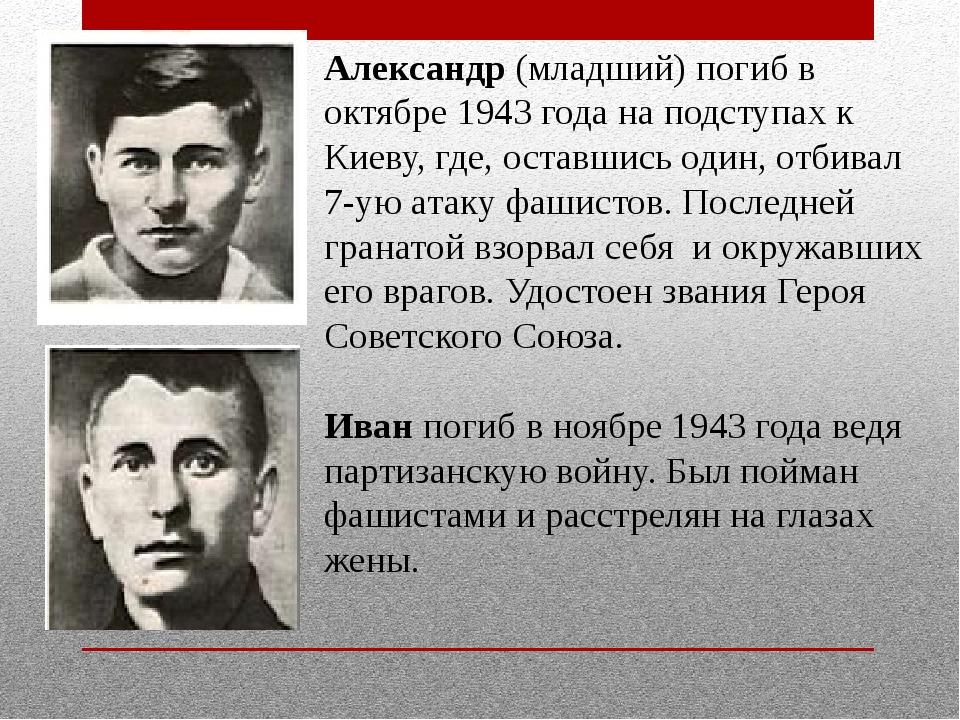 Александр (младший) погиб в октябре 1943 года на подступах к Киеву, где, оста...
