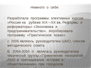 Немного о себе: Разработала программы элективных курсов: «Россия на рубеже X
