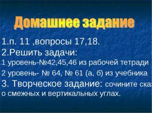 1.п. 11 ,вопросы 17,18. 2.Решить задачи: 1 уровень-№42,45,46 из рабочей тетра