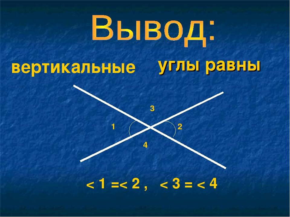 углы равны 1 2 < 1 =< 2 , < 3 = < 4 3 4 вертикальные